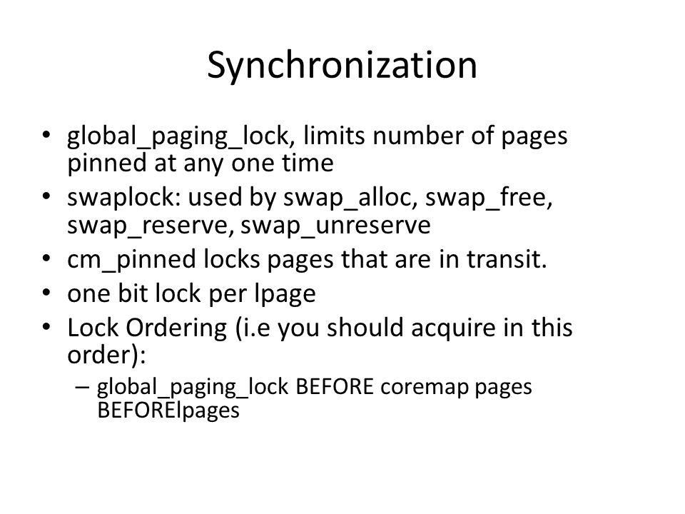 Synchronization global_paging_lock, limits number of pages pinned at any one time swaplock: used by swap_alloc, swap_free, swap_reserve, swap_unreserve cm_pinned locks pages that are in transit.