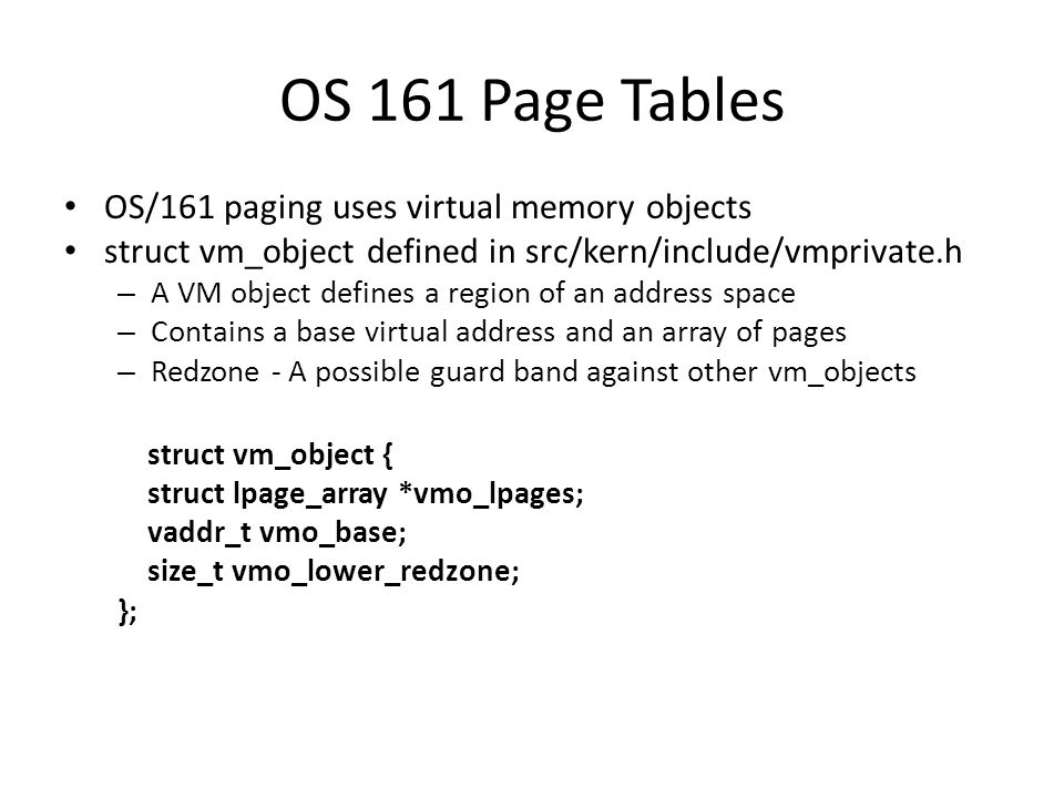 OS 161 Page Tables OS/161 paging uses virtual memory objects struct vm_object defined in src/kern/include/vmprivate.h – A VM object defines a region o