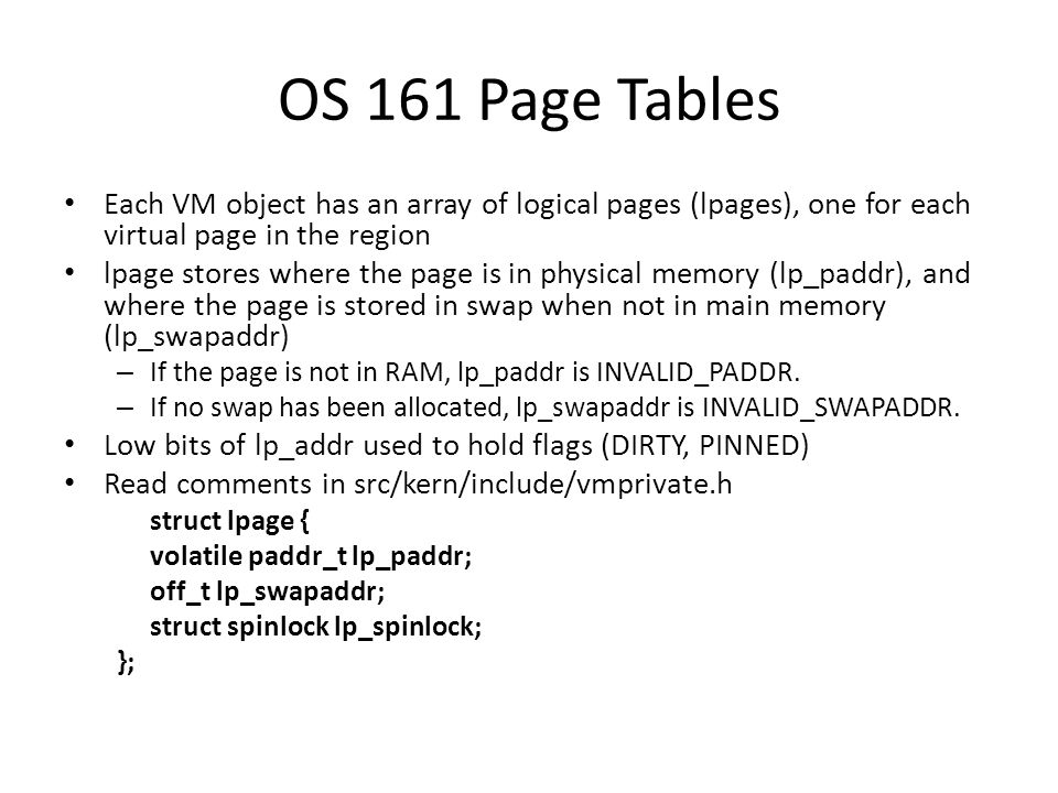 OS 161 Page Tables Each VM object has an array of logical pages (lpages), one for each virtual page in the region lpage stores where the page is in physical memory (lp_paddr), and where the page is stored in swap when not in main memory (lp_swapaddr) – If the page is not in RAM, lp_paddr is INVALID_PADDR.