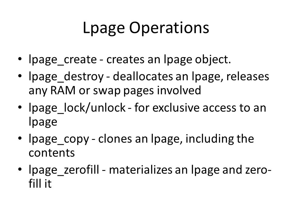 Lpage Operations lpage_create - creates an lpage object. lpage_destroy - deallocates an lpage, releases any RAM or swap pages involved lpage_lock/unlo