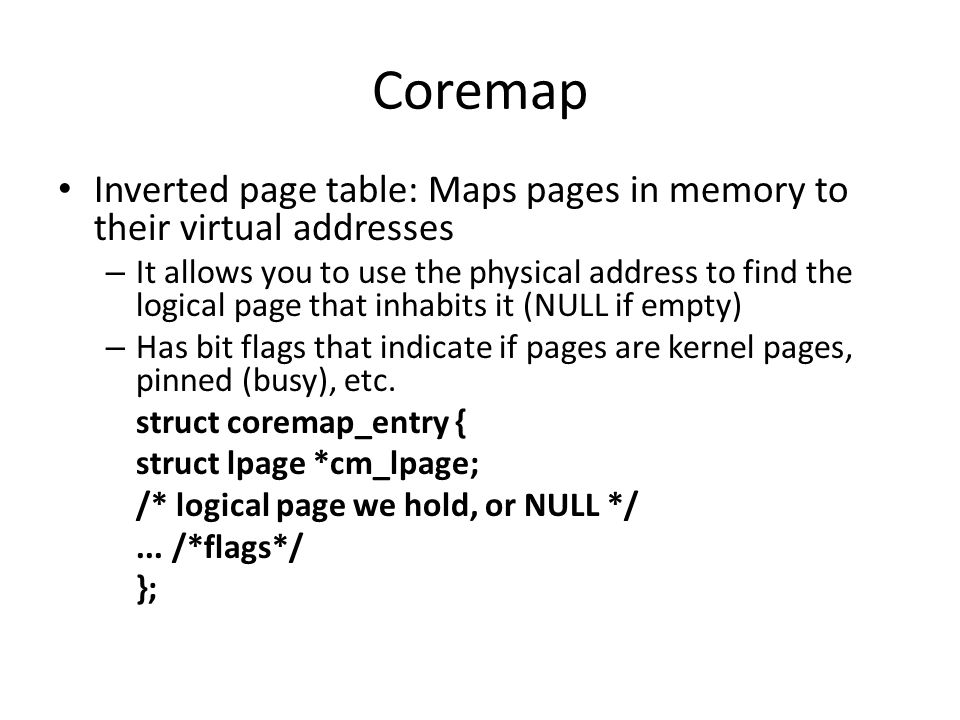 Coremap Inverted page table: Maps pages in memory to their virtual addresses – It allows you to use the physical address to find the logical page that inhabits it (NULL if empty) – Has bit flags that indicate if pages are kernel pages, pinned (busy), etc.