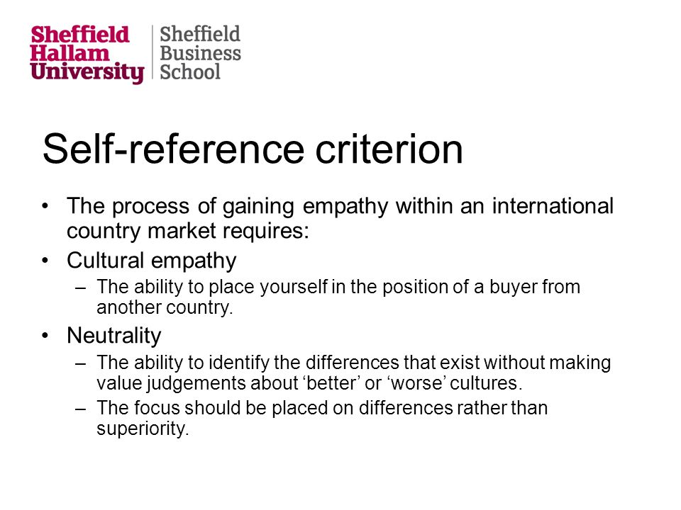 Self-reference criterion The process of gaining empathy within an international country market requires: Cultural empathy –The ability to place yourse