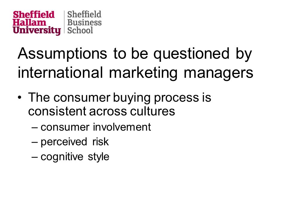Assumptions to be questioned by international marketing managers The consumer buying process is consistent across cultures –consumer involvement –perc