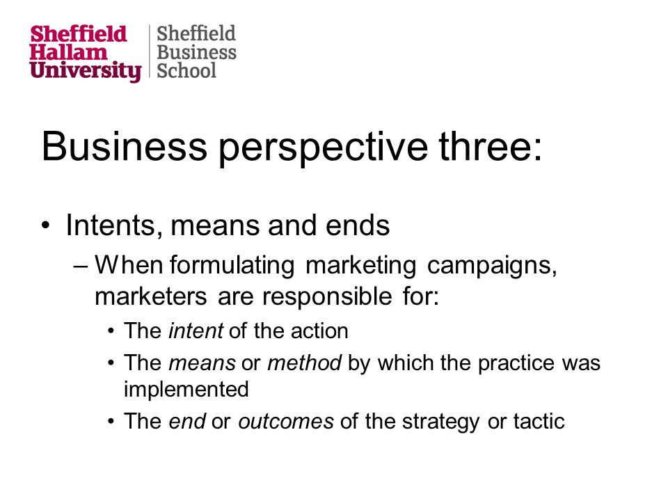 Business perspective three: Intents, means and ends –When formulating marketing campaigns, marketers are responsible for: The intent of the action The