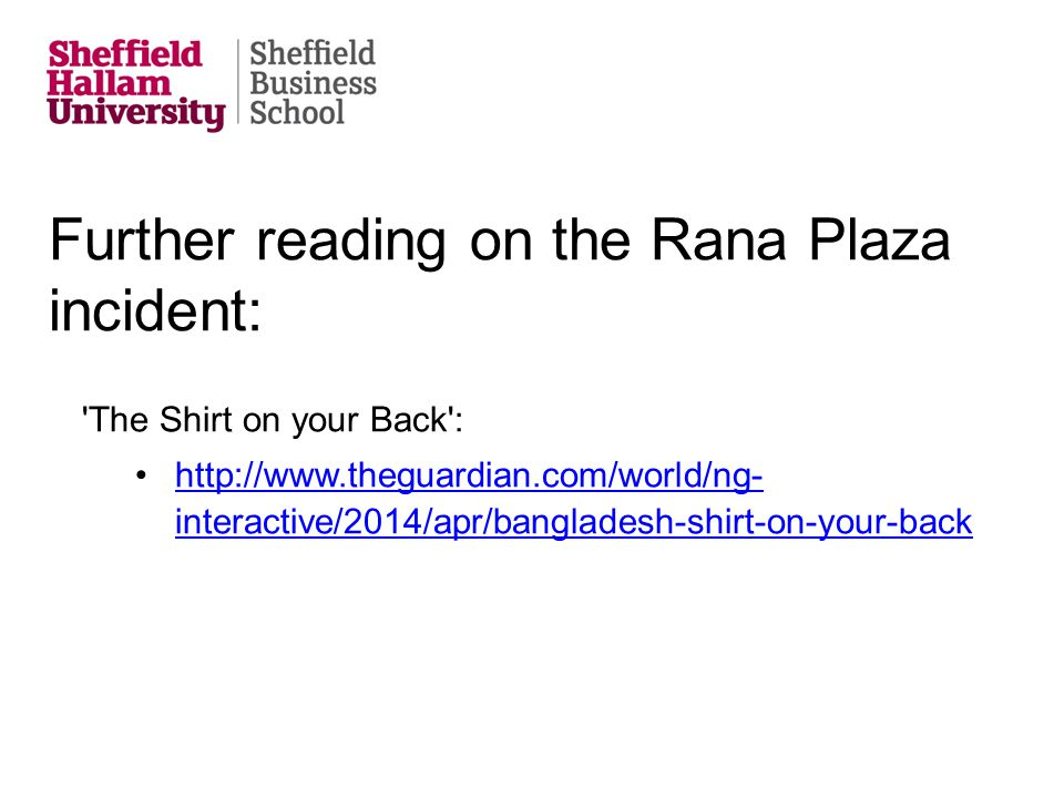 Further reading on the Rana Plaza incident: 'The Shirt on your Back': http://www.theguardian.com/world/ng- interactive/2014/apr/bangladesh-shirt-on-yo
