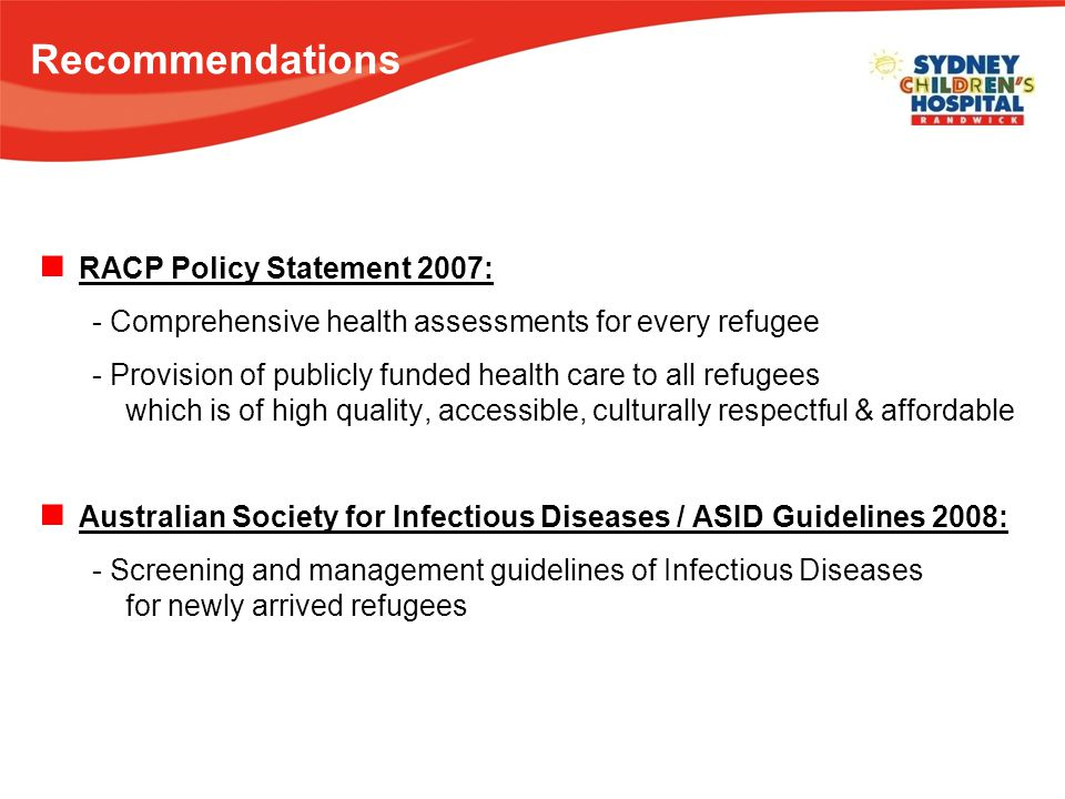Recommendations RACP Policy Statement 2007: - Comprehensive health assessments for every refugee - Provision of publicly funded health care to all refugees which is of high quality, accessible, culturally respectful & affordable Australian Society for Infectious Diseases / ASID Guidelines 2008: - Screening and management guidelines of Infectious Diseases for newly arrived refugees