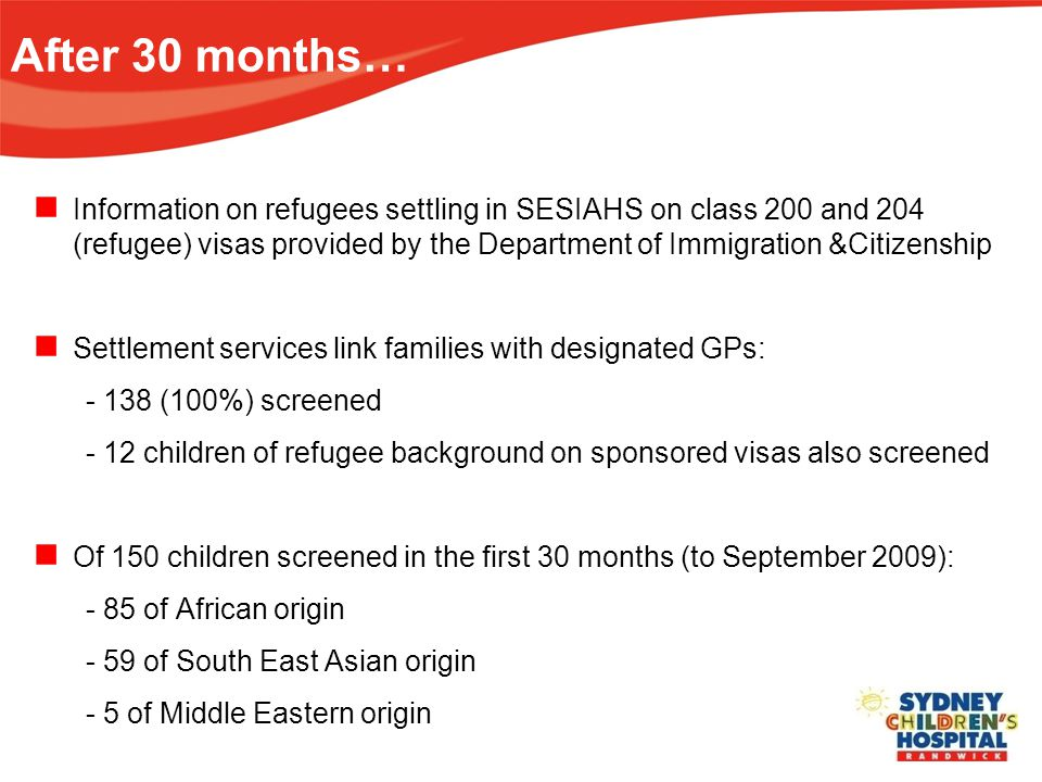 Information on refugees settling in SESIAHS on class 200 and 204 (refugee) visas provided by the Department of Immigration &Citizenship Settlement services link families with designated GPs: - 138 (100%) screened - 12 children of refugee background on sponsored visas also screened Of 150 children screened in the first 30 months (to September 2009): - 85 of African origin - 59 of South East Asian origin - 5 of Middle Eastern origin After 30 months…