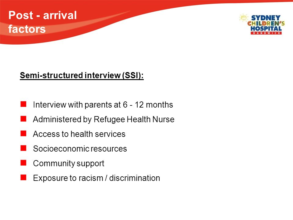 Post - arrival factors Semi-structured interview (SSI): Interview with parents at 6 - 12 months Administered by Refugee Health Nurse Access to health services Socioeconomic resources Community support Exposure to racism / discrimination