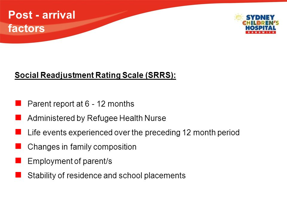 Post - arrival factors Social Readjustment Rating Scale (SRRS): Parent report at 6 - 12 months Administered by Refugee Health Nurse Life events experienced over the preceding 12 month period Changes in family composition Employment of parent/s Stability of residence and school placements