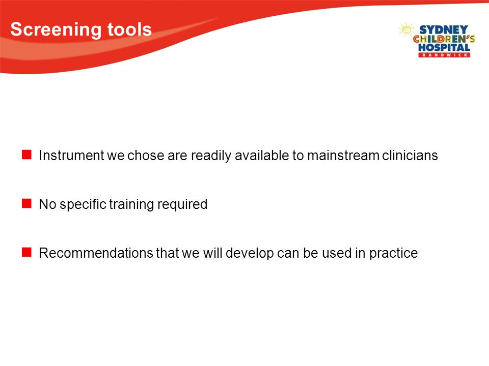 Screening tools Instrument we chose are readily available to mainstream clinicians No specific training required Recommendations that we will develop can be used in practice