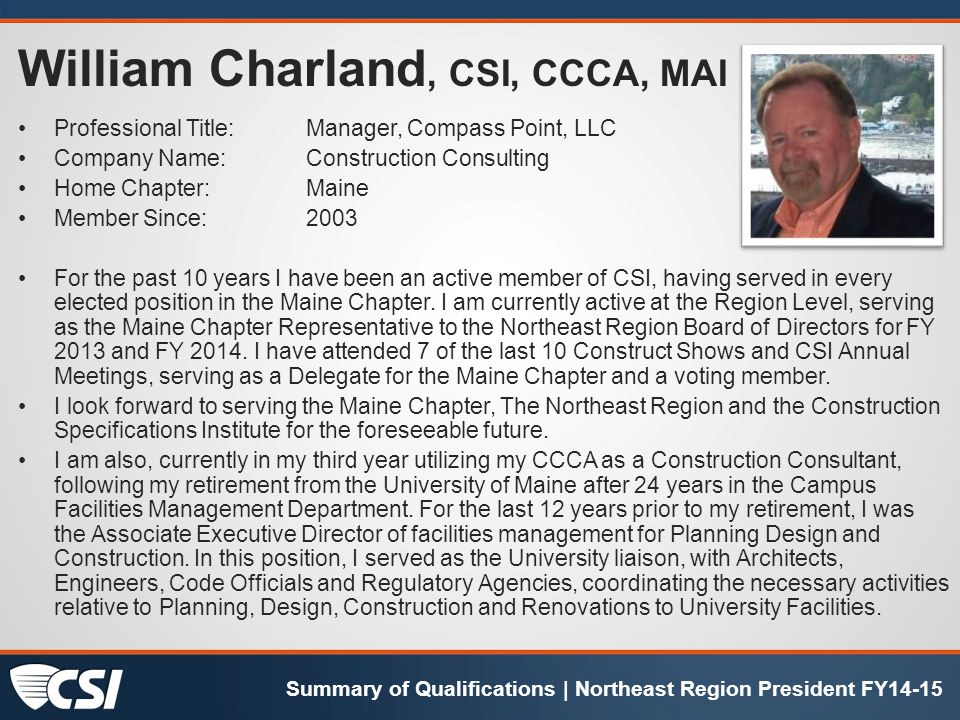 William Charland, CSI, CCCA, MAI Professional Title:Manager, Compass Point, LLC Company Name:Construction Consulting Home Chapter:Maine Member Since:2003 For the past 10 years I have been an active member of CSI, having served in every elected position in the Maine Chapter.