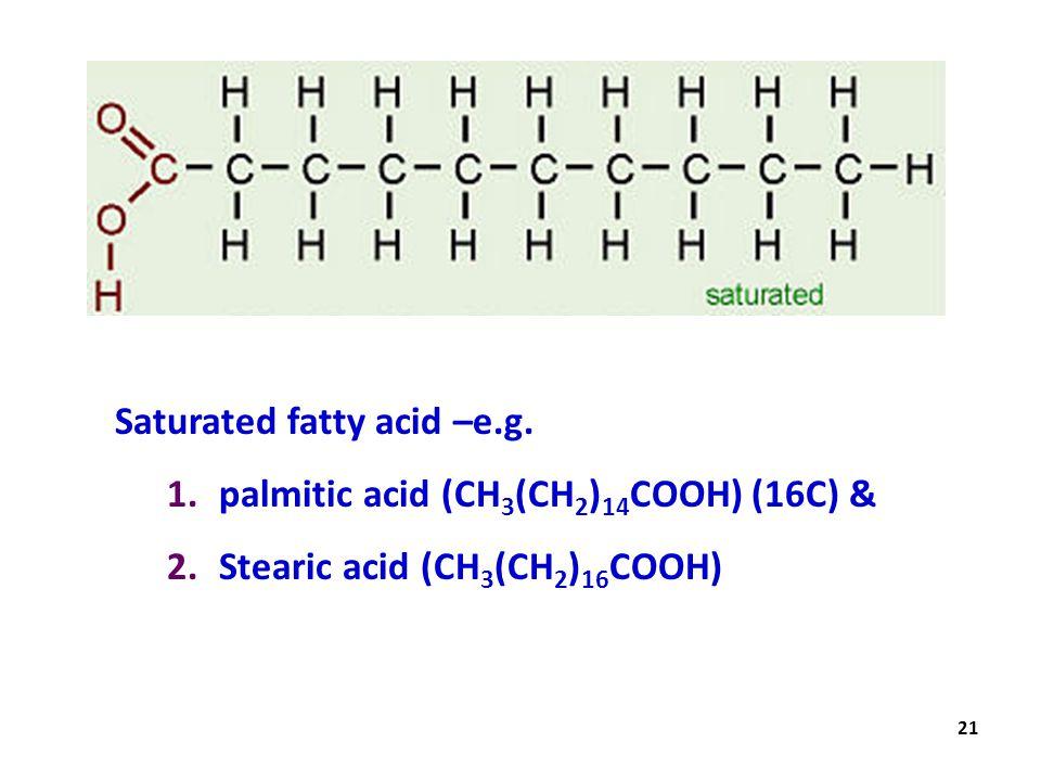 21 Saturated fatty acid –e.g. 1.palmitic acid (CH 3 (CH 2 ) 14 COOH) (16C) & 2.Stearic acid (CH 3 (CH 2 ) 16 COOH)