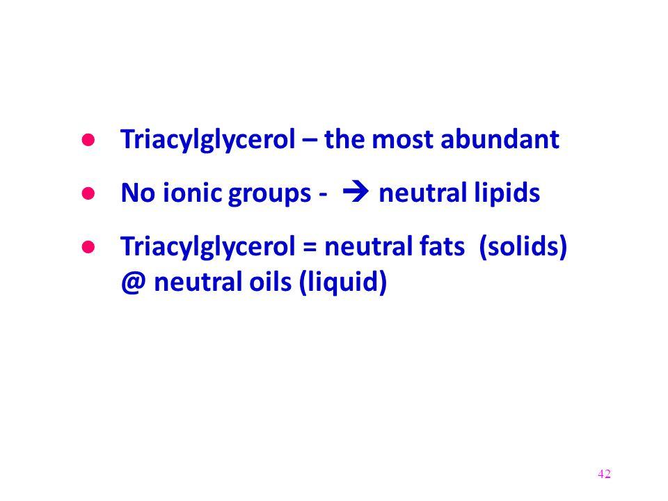 42 ● Triacylglycerol – the most abundant ● No ionic groups -  neutral lipids ● Triacylglycerol = neutral fats (solids) @ neutral oils (liquid)