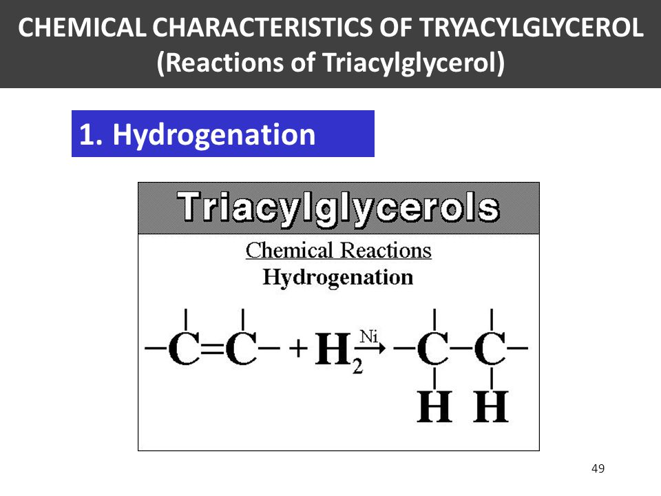 49 1.Hydrogenation CHEMICAL CHARACTERISTICS OF TRYACYLGLYCEROL (Reactions of Triacylglycerol)