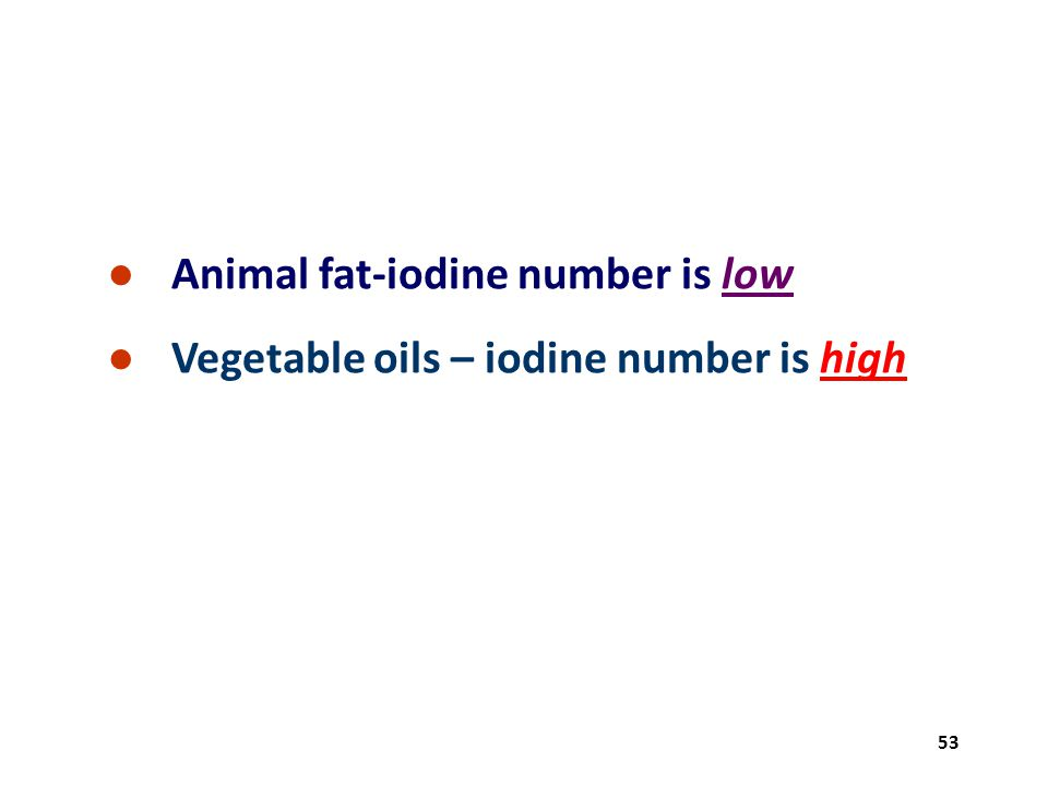 53 ● Animal fat-iodine number is low ● Vegetable oils – iodine number is high