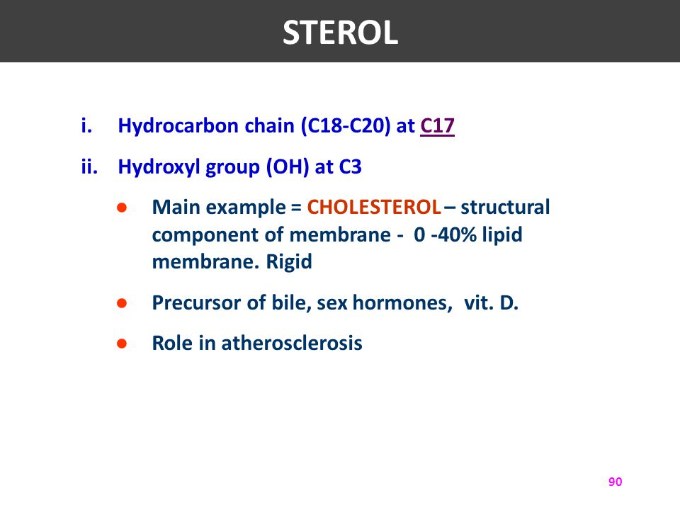90 i.Hydrocarbon chain (C18-C20) at C17C17 ii.Hydroxyl group (OH) at C3 ● Main example = CHOLESTEROL – structural component of membrane - 0 -40% lipid