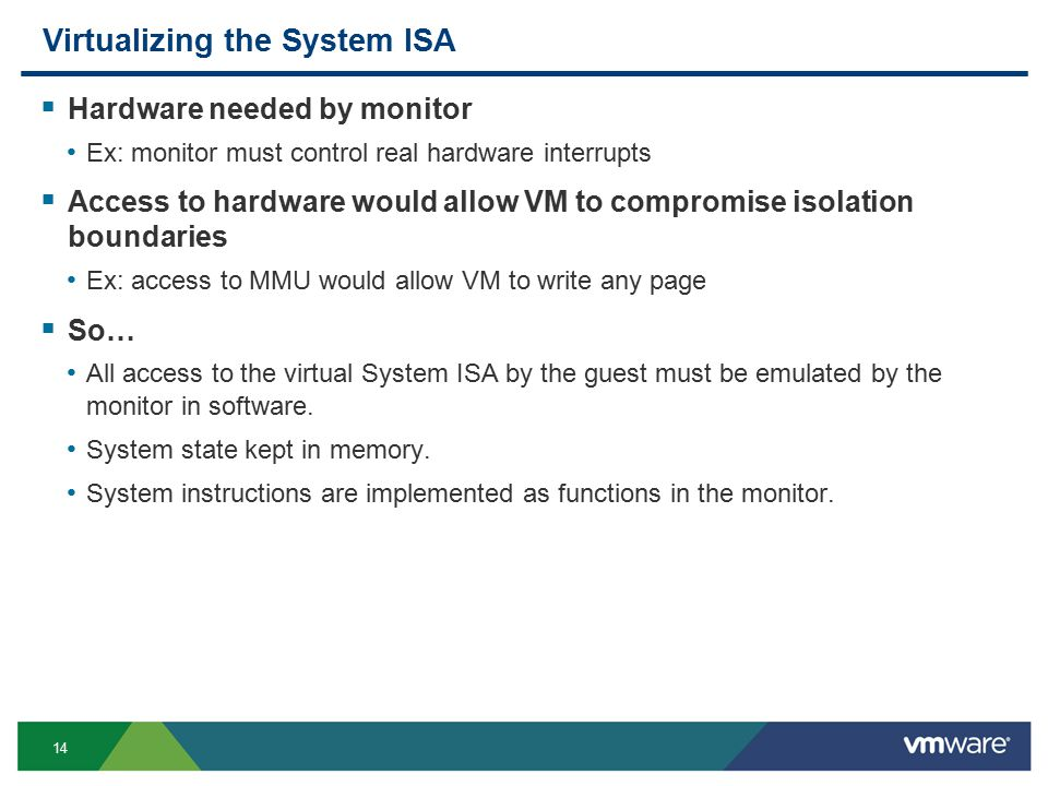 14 Virtualizing the System ISA  Hardware needed by monitor Ex: monitor must control real hardware interrupts  Access to hardware would allow VM to compromise isolation boundaries Ex: access to MMU would allow VM to write any page  So… All access to the virtual System ISA by the guest must be emulated by the monitor in software.