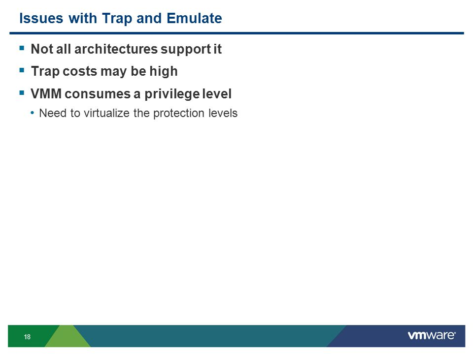 18 Issues with Trap and Emulate  Not all architectures support it  Trap costs may be high  VMM consumes a privilege level Need to virtualize the protection levels