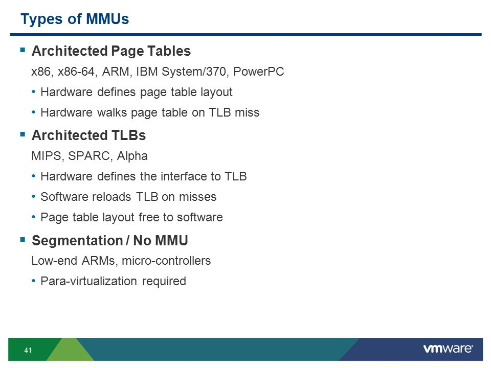 41 Types of MMUs  Architected Page Tables x86, x86-64, ARM, IBM System/370, PowerPC Hardware defines page table layout Hardware walks page table on TLB miss  Architected TLBs MIPS, SPARC, Alpha Hardware defines the interface to TLB Software reloads TLB on misses Page table layout free to software  Segmentation / No MMU Low-end ARMs, micro-controllers Para-virtualization required