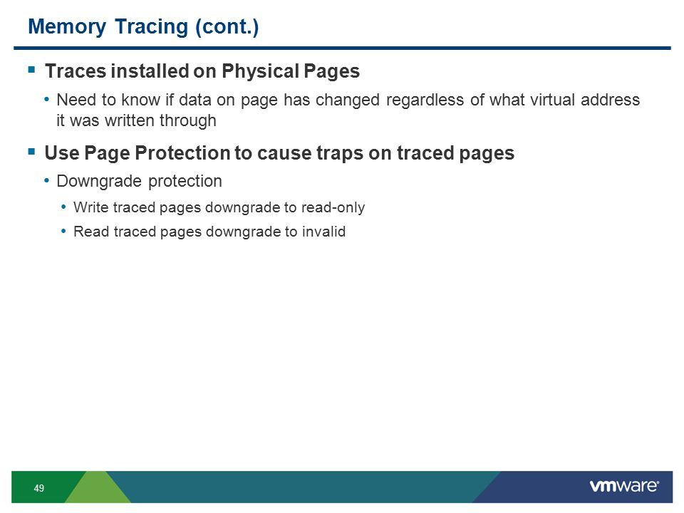 49 Memory Tracing (cont.)  Traces installed on Physical Pages Need to know if data on page has changed regardless of what virtual address it was written through  Use Page Protection to cause traps on traced pages Downgrade protection Write traced pages downgrade to read-only Read traced pages downgrade to invalid