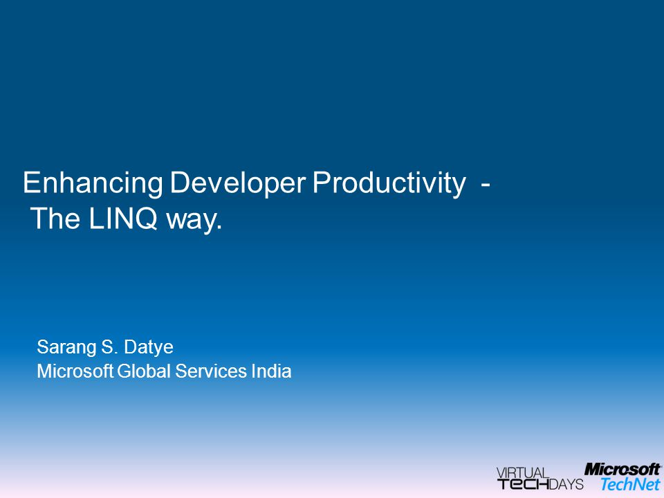 Sarang S. Datye Microsoft Global Services India Enhancing Developer Productivity - The LINQ way.