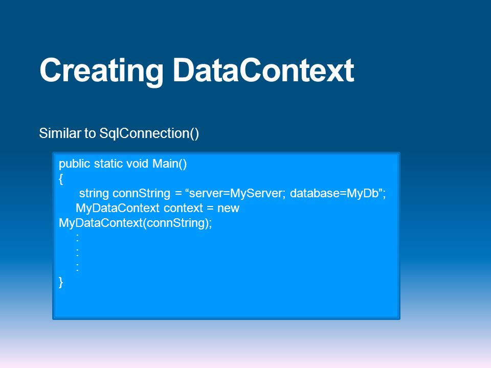 Creating DataContext Similar to SqlConnection() public static void Main() { string connString = server=MyServer; database=MyDb ; MyDataContext context = new MyDataContext(connString); : }