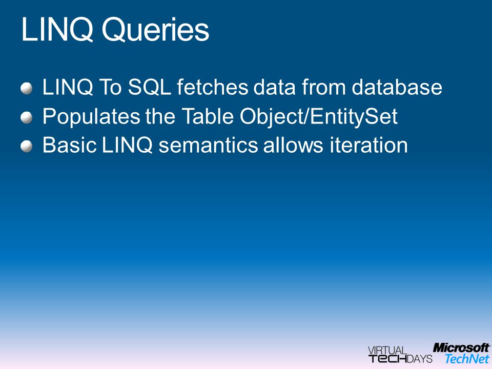 LINQ Queries LINQ To SQL fetches data from database Populates the Table Object/EntitySet Basic LINQ semantics allows iteration
