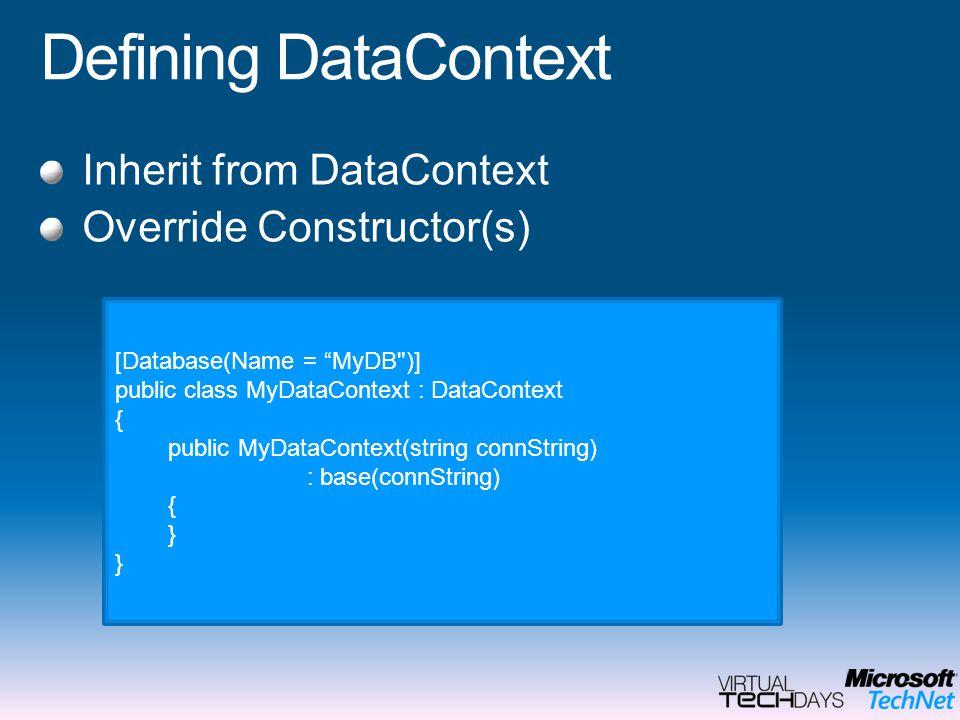 Defining DataContext Inherit from DataContext Override Constructor(s) [Database(Name = MyDB )] public class MyDataContext : DataContext { public MyDataContext(string connString) : base(connString) { }