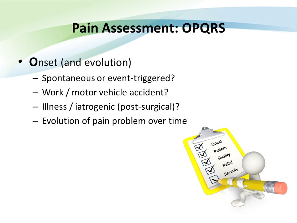 Pain Assessment: OPQRS O nset (and evolution) – Spontaneous or event-triggered? – Work / motor vehicle accident? – Illness / iatrogenic (post-surgical