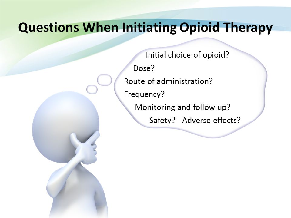 Questions When Initiating Opioid Therapy Initial choice of opioid? Dose? Route of administration? Frequency? Monitoring and follow up? Safety?Adverse