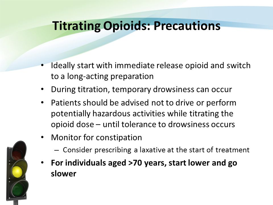 Titrating Opioids: Precautions Ideally start with immediate release opioid and switch to a long-acting preparation During titration, temporary drowsin