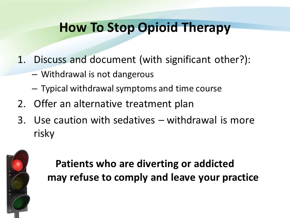 How To Stop Opioid Therapy 1.Discuss and document (with significant other?): – Withdrawal is not dangerous – Typical withdrawal symptoms and time cour