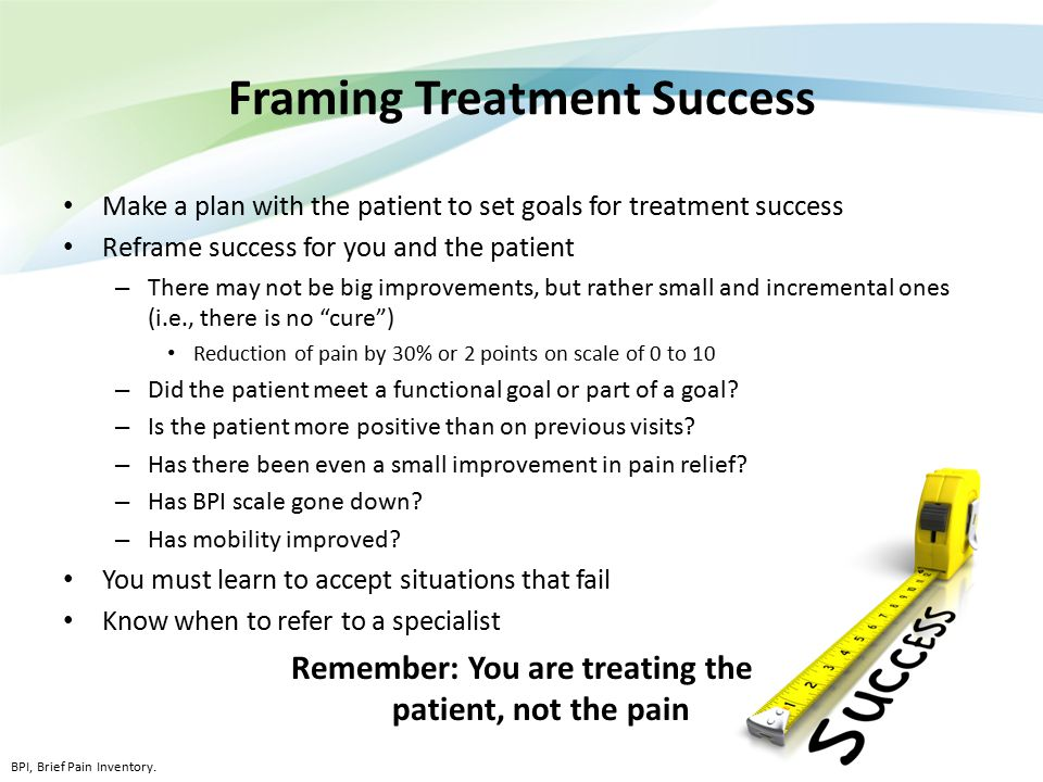 Framing Treatment Success Make a plan with the patient to set goals for treatment success Reframe success for you and the patient – There may not be b