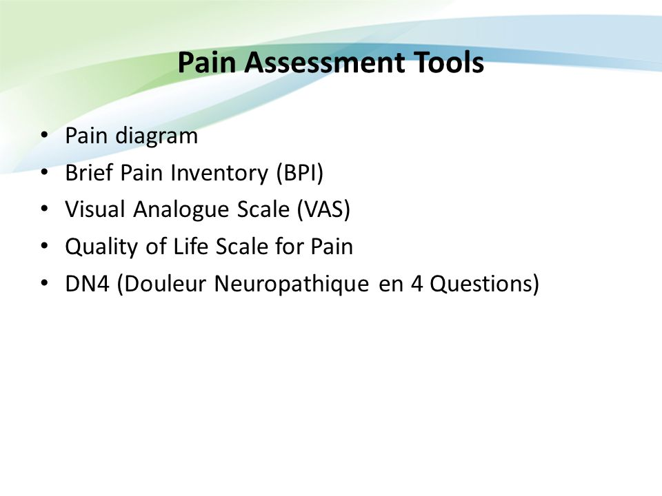 Pain Assessment Tools Pain diagram Brief Pain Inventory (BPI) Visual Analogue Scale (VAS) Quality of Life Scale for Pain DN4 (Douleur Neuropathique en