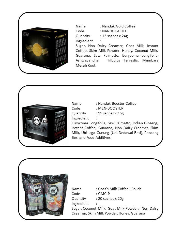 Name: Nanduk Booster Coffee Code: MEN-BOOSTER Quantity: 15 sachet x 15g Ingredient: Eurycoma Longifolia, Saw Palmetto, Indian Ginseng, Instant Coffee, Guarana, Non Dairy Creamer, Skim Milk, Ubi Jaga Gunung (Ubi Dedawai Besi), Rancang Besi and Food Additives Name: Goat's Milk Coffee - Pouch Code: GMC-P Quantity: 20 sachet x 20g Ingredient: Sugar, Coconut Milk, Goat Milk Powder, Non Dairy Creamer, Skim Milk Powder, Honey, Guarana Name: Nanduk Gold Coffee Code: NANDUK-GOLD Quantity: 12 sachet x 24g Ingredient: Sugar, Non Dairy Creamer, Goat Milk, Instant Coffee, Skim Milk Powder, Honey, Coconut Milk, Guarana, Saw Palmetto, Eurycoma Longifolia, Ashwagandha, Tribulus Terrestis, Membara Merah Root.