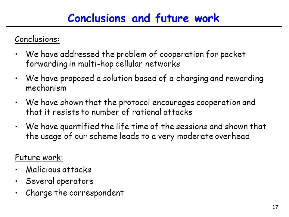 17 Conclusions and future work Conclusions: We have addressed the problem of cooperation for packet forwarding in multi-hop cellular networks We have proposed a solution based of a charging and rewarding mechanism We have shown that the protocol encourages cooperation and that it resists to number of rational attacks We have quantified the life time of the sessions and shown that the usage of our scheme leads to a very moderate overhead Future work: Malicious attacks Several operators Charge the correspondent