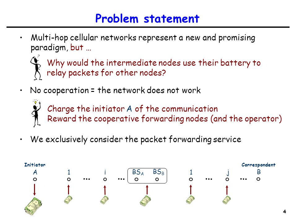 4 Problem statement Multi-hop cellular networks represent a new and promising paradigm, but … No cooperation = the network does not work We exclusively consider the packet forwarding service Charge the initiator A of the communication Reward the cooperative forwarding nodes (and the operator) Why would the intermediate nodes use their battery to relay packets for other nodes.