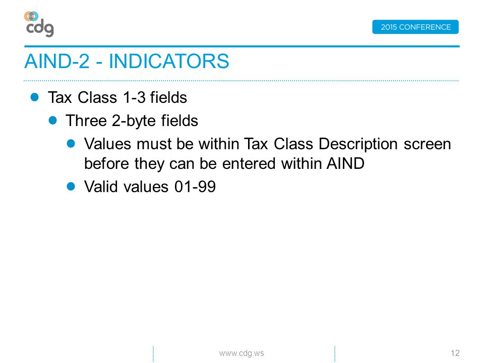 Tax Class 1-3 fields Three 2-byte fields Values must be within Tax Class Description screen before they can be entered within AIND Valid values 01-99 AIND-2 - INDICATORS 12www.cdg.ws