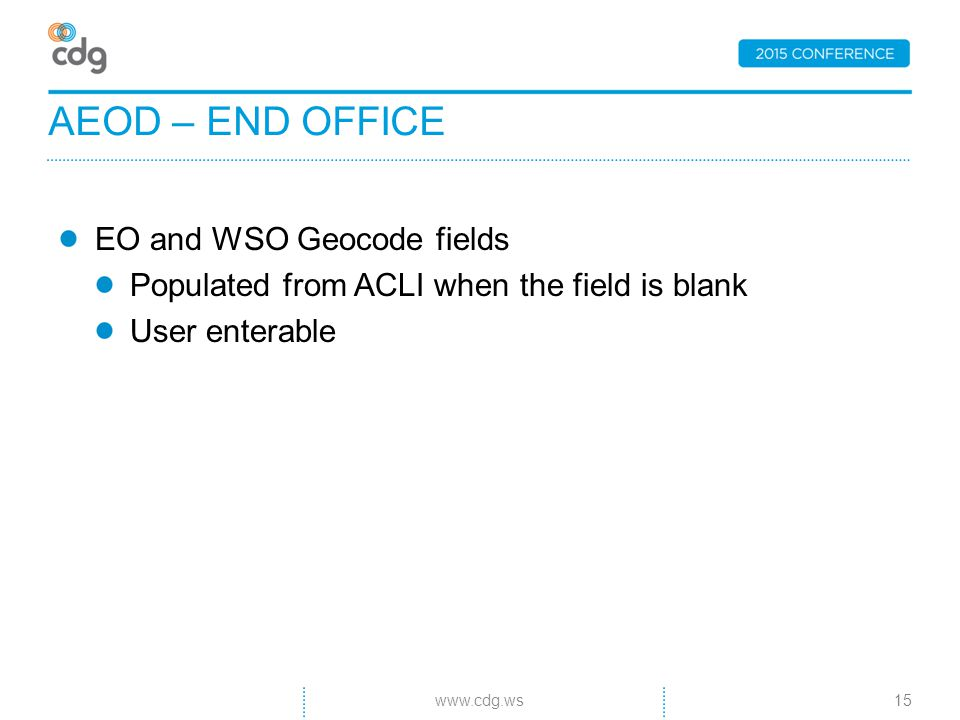 EO and WSO Geocode fields Populated from ACLI when the field is blank User enterable AEOD – END OFFICE 15www.cdg.ws