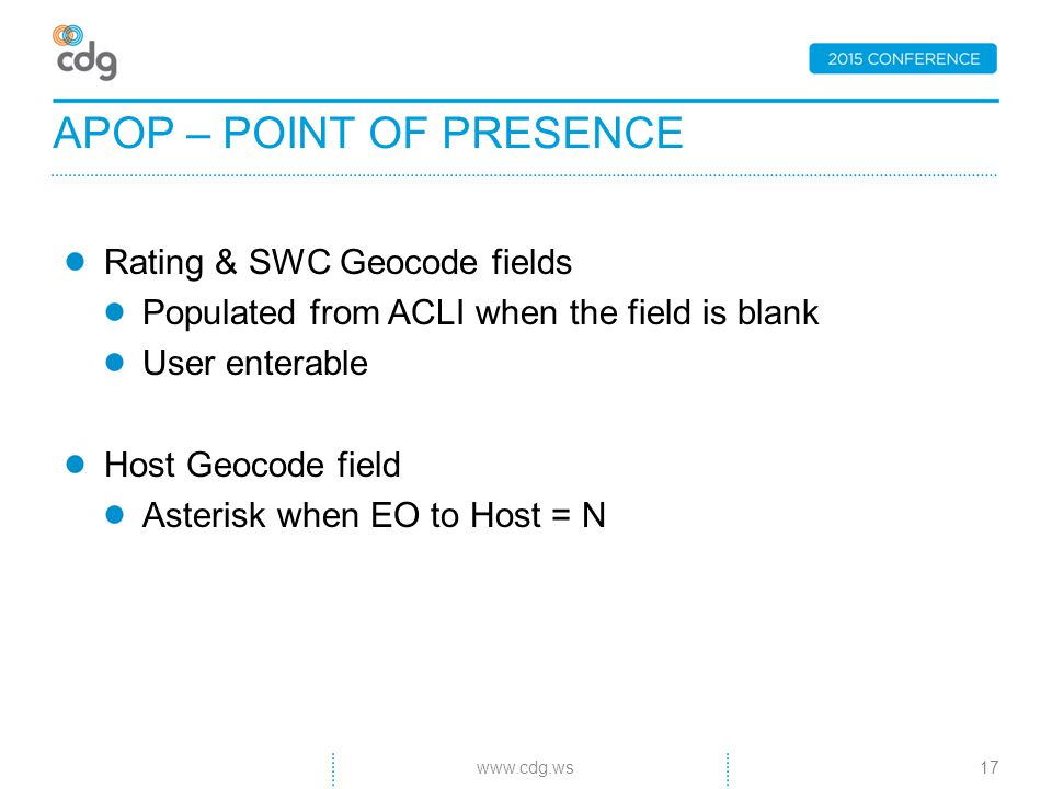 Rating & SWC Geocode fields Populated from ACLI when the field is blank User enterable Host Geocode field Asterisk when EO to Host = N APOP – POINT OF PRESENCE 17www.cdg.ws