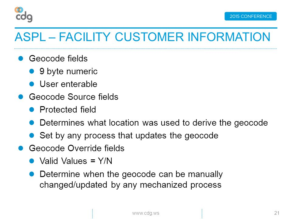 Geocode fields 9 byte numeric User enterable Geocode Source fields Protected field Determines what location was used to derive the geocode Set by any process that updates the geocode Geocode Override fields Valid Values = Y/N Determine when the geocode can be manually changed/updated by any mechanized process ASPL – FACILITY CUSTOMER INFORMATION 21www.cdg.ws