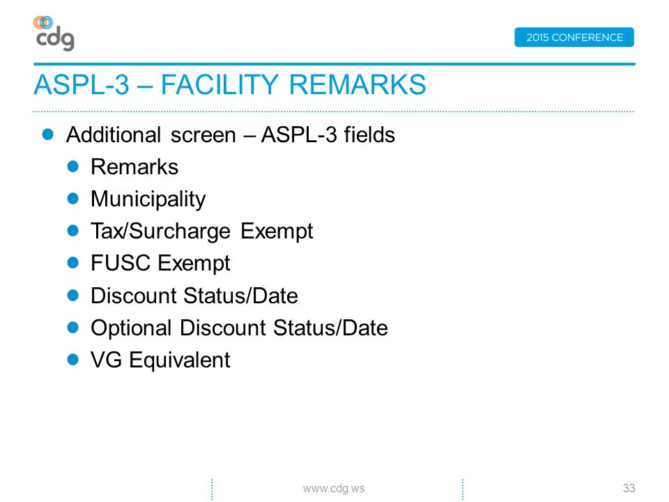 Additional screen – ASPL-3 fields Remarks Municipality Tax/Surcharge Exempt FUSC Exempt Discount Status/Date Optional Discount Status/Date VG Equivalent ASPL-3 – FACILITY REMARKS 33www.cdg.ws