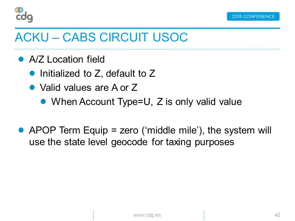 A/Z Location field Initialized to Z, default to Z Valid values are A or Z When Account Type=U, Z is only valid value APOP Term Equip = zero ('middle mile'), the system will use the state level geocode for taxing purposes ACKU – CABS CIRCUIT USOC 42www.cdg.ws