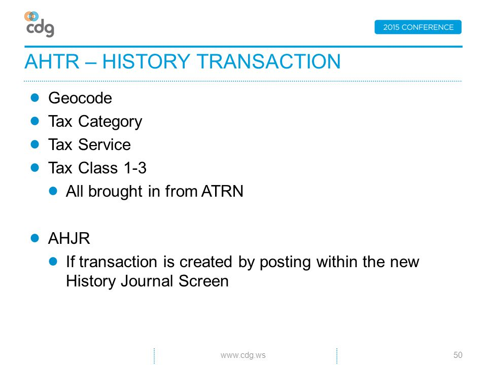 Geocode Tax Category Tax Service Tax Class 1-3 All brought in from ATRN AHJR If transaction is created by posting within the new History Journal Screen AHTR – HISTORY TRANSACTION 50www.cdg.ws