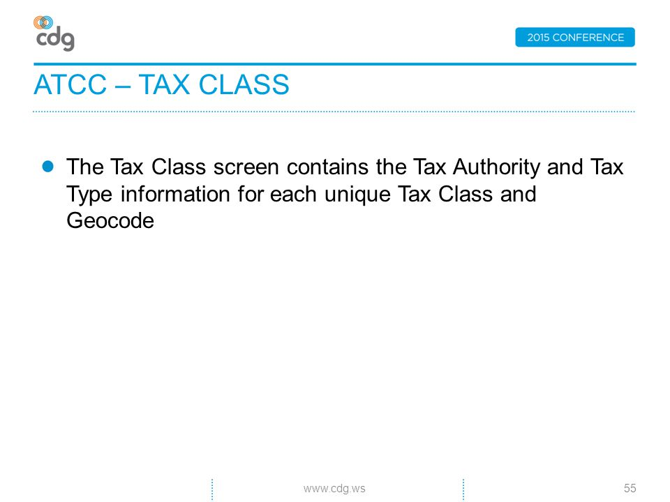 The Tax Class screen contains the Tax Authority and Tax Type information for each unique Tax Class and Geocode ATCC – TAX CLASS 55www.cdg.ws