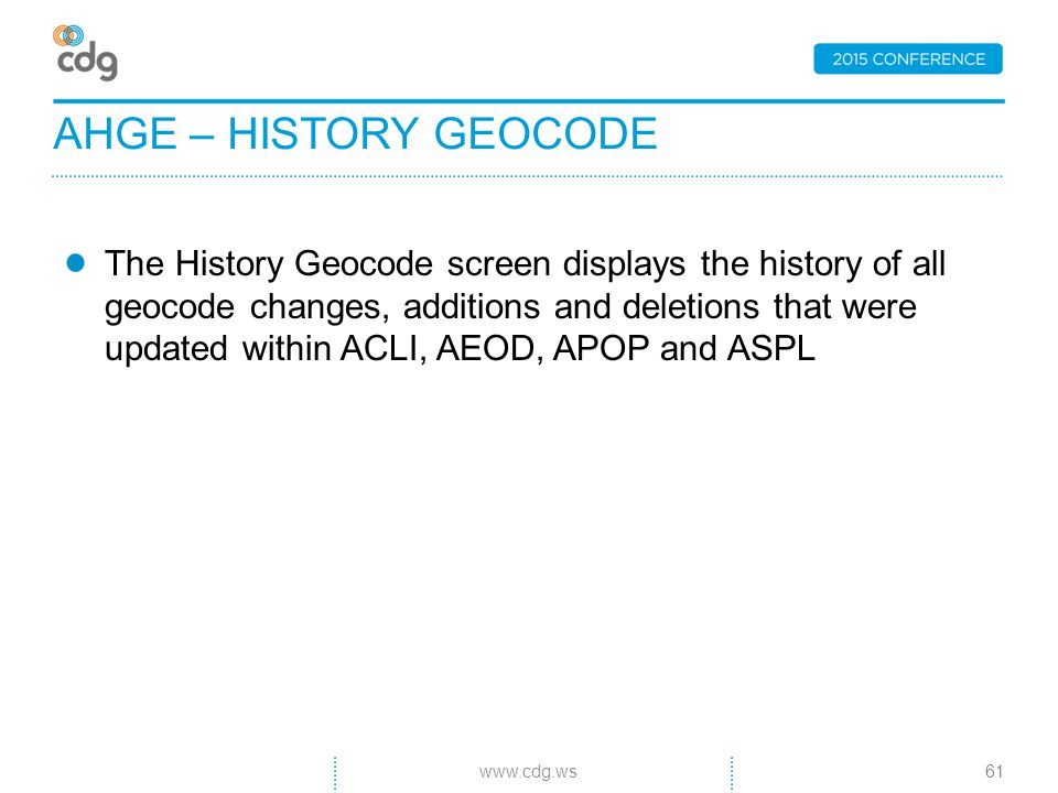 The History Geocode screen displays the history of all geocode changes, additions and deletions that were updated within ACLI, AEOD, APOP and ASPL AHGE – HISTORY GEOCODE 61www.cdg.ws