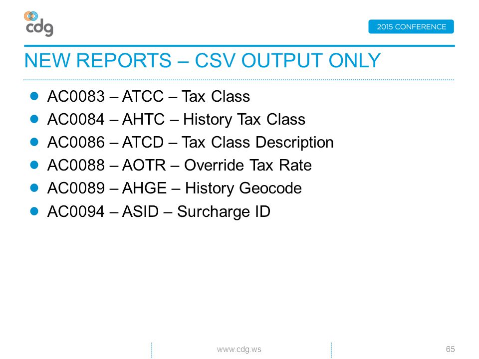 AC0083 – ATCC – Tax Class AC0084 – AHTC – History Tax Class AC0086 – ATCD – Tax Class Description AC0088 – AOTR – Override Tax Rate AC0089 – AHGE – History Geocode AC0094 – ASID – Surcharge ID NEW REPORTS – CSV OUTPUT ONLY 65www.cdg.ws