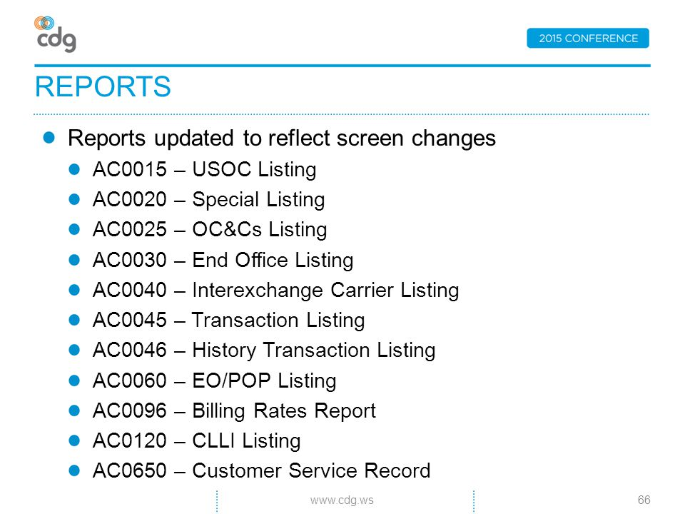 Reports updated to reflect screen changes AC0015 – USOC Listing AC0020 – Special Listing AC0025 – OC&Cs Listing AC0030 – End Office Listing AC0040 – Interexchange Carrier Listing AC0045 – Transaction Listing AC0046 – History Transaction Listing AC0060 – EO/POP Listing AC0096 – Billing Rates Report AC0120 – CLLI Listing AC0650 – Customer Service Record REPORTS 66www.cdg.ws