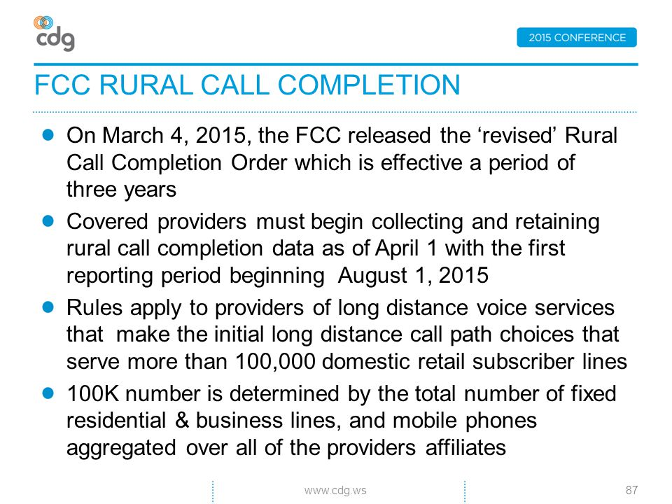 On March 4, 2015, the FCC released the 'revised' Rural Call Completion Order which is effective a period of three years Covered providers must begin collecting and retaining rural call completion data as of April 1 with the first reporting period beginning August 1, 2015 Rules apply to providers of long distance voice services that make the initial long distance call path choices that serve more than 100,000 domestic retail subscriber lines 100K number is determined by the total number of fixed residential & business lines, and mobile phones aggregated over all of the providers affiliates FCC RURAL CALL COMPLETION 87www.cdg.ws