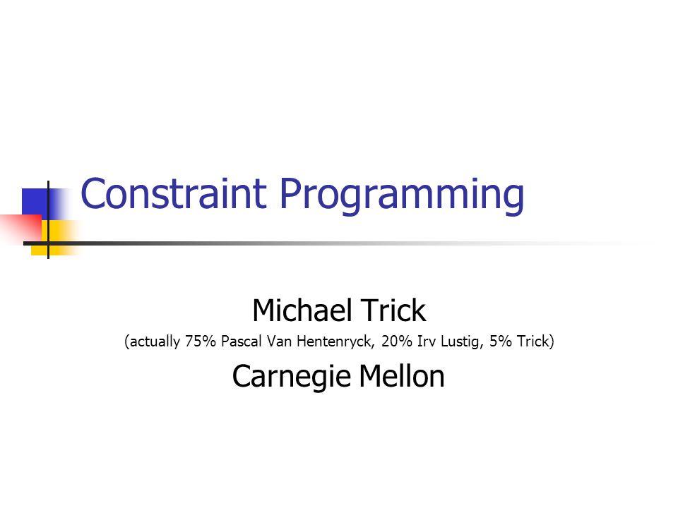 Constraint Programming Michael Trick (actually 75% Pascal Van Hentenryck, 20% Irv Lustig, 5% Trick) Carnegie Mellon
